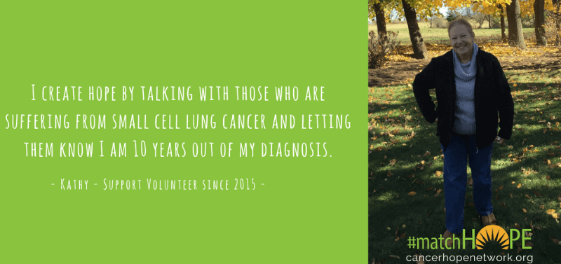 I create hope by talking with those who are suffering from small cell lung cancer and letting them know I am 10 years out of my diagnosis. - Kathy