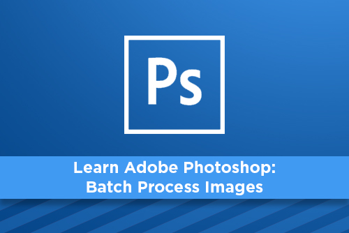 Learn Adobe Photoshop: Batch Process Images