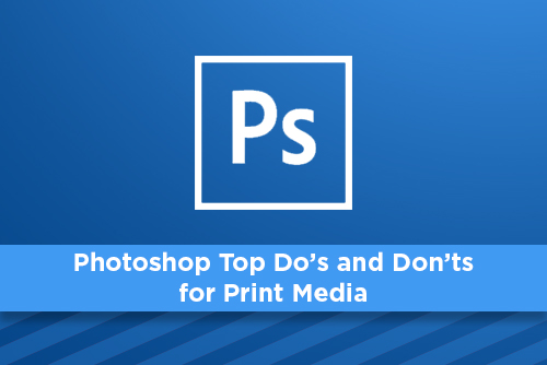Photoshop Top Do's and Don'ts for Print Media
