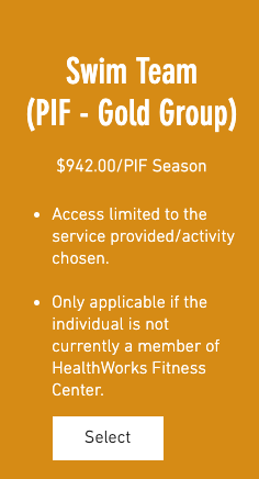 Swim Team (PIF - Gold Group) $942.00/PIF Season 1. Access limited to the service provided/activity chosen. 2. Only applicable if the individual is not currently a member of HealthWorks Fitness Center.
