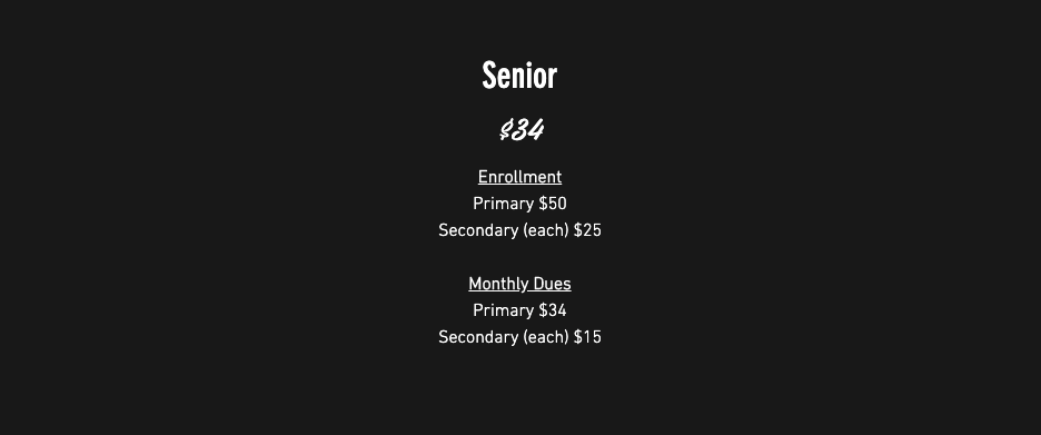 Senior membership $34.00/month: Enrollment: Primary $50, Secondary (each) $25; Monthly Dues: Primary $34, Secondary (each) $15