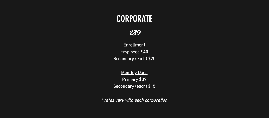 Corporate Membership $39.00/month; Enrollment: Employee $40, Secondary (each) $25; Monthly Dues: Primary $39, Secondary (each) $15 *rates vary with each corporation