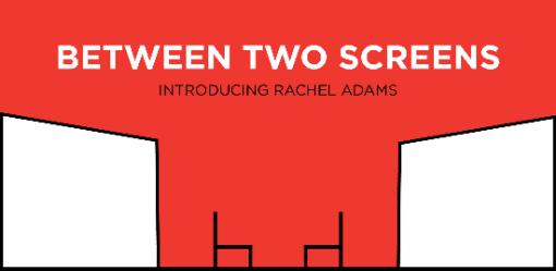 Between Two Screens: Introducing Rachel Adams