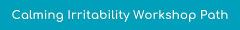 Calming Irritability Workshop Path