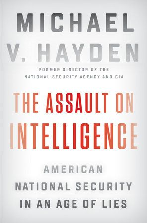 """""""The Assault on Intelligence: American National Security in an Age of Lies"""" by Michael V. Hayden"""