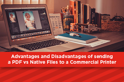 Advantages and Disadvantages of sending a PDF vs Native Files to a Commercial Printer