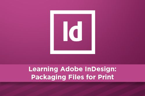 Learning Adobe InDesign: Packaging Files for Print