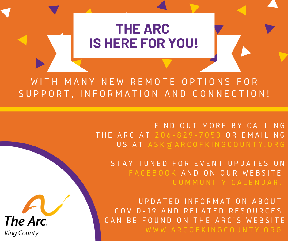 The Arc is here for you!  With many new remote options for support, information and connection!  Find out more by calling the arc at 206-829-7053 or emailing us at ask@arcofkingcounty.org