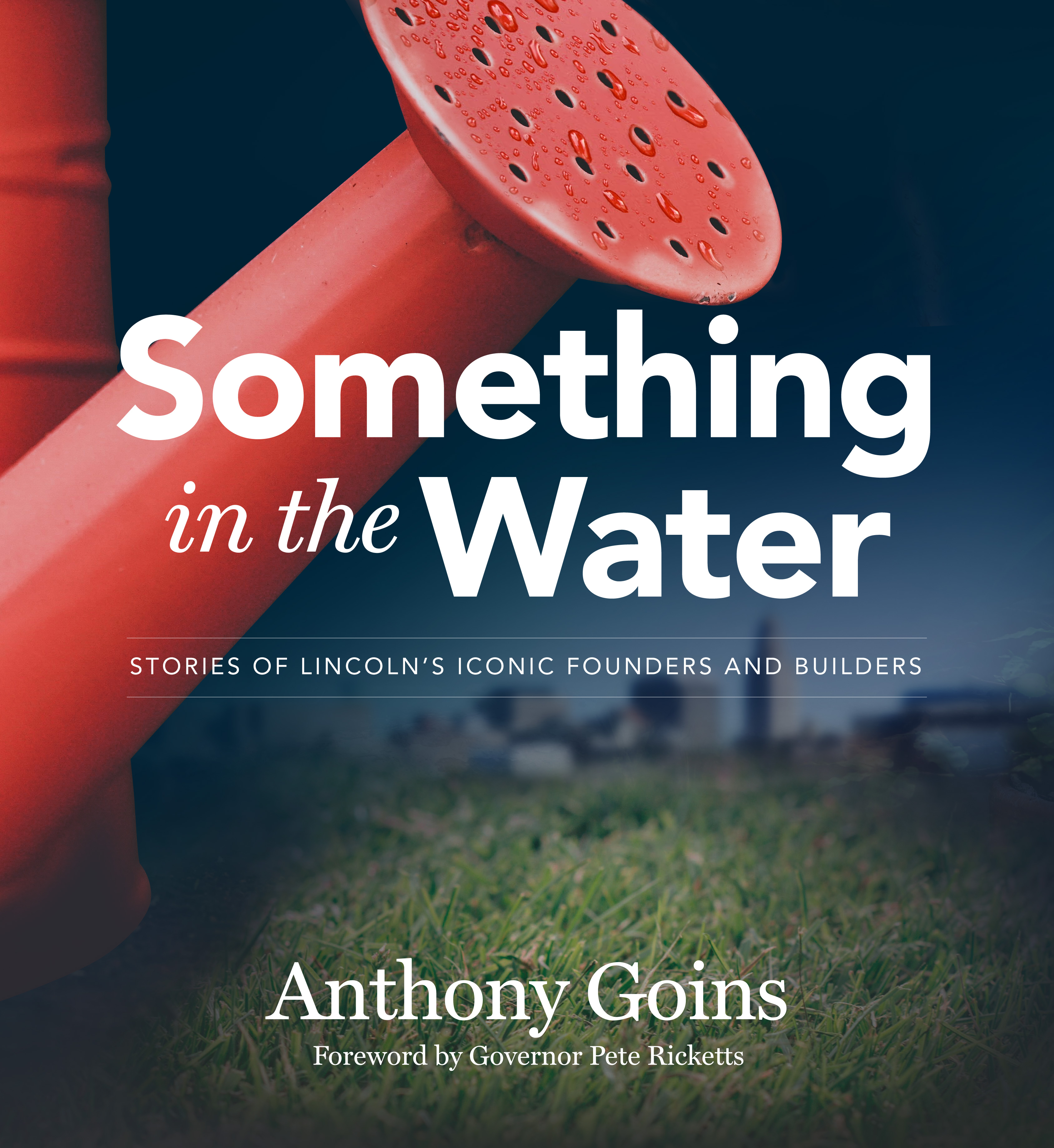 Something in the Water: Stories of Lincoln's Iconic Founders and Builders