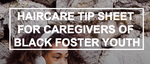 Haircare Tip Sheet for Black Foster Youth (for Caregivers)
