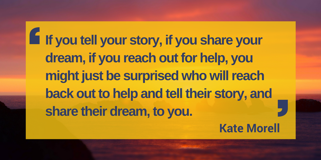"Image of sunset with quote: If you tell your story, if you share your dream, if you reach out for help, you might just be surprised who will reach back out to help and tell their story, and share their dream, to you."" - Kate Morell"