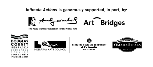 Intimate Actions is generously sponsored, in part, by: The Andy Warhol Foundation for the Visual Arts, Art Bridges, Douglas County, Nebraska Arts Council, the Nebraska Cultural Endowment, and Omaha Steaks.