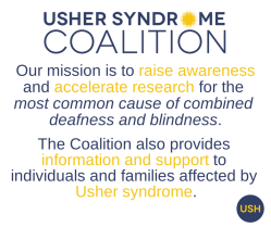 "A picture with text describing the coalition's mission. Text reads: ""Usher Syndrome Coalition. Our mission is to raise awareness and accelerate research for the most common cause of combined deafness and blindness. The Coalition also provides information"