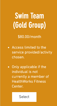 Swim Team (Gold Group) $80.00/month 1. Access limited to the service provided/activity chosen. 2. Only applicable if the individual is not currently a member of HealthWorks Fitness Center.