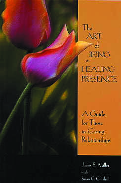 Art of Being a Healing Presence, The:  A Guide for Those in Caring Relationships