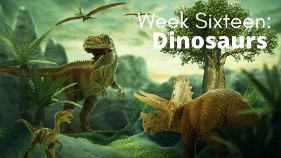 Week Sixteen: Dinosaurs