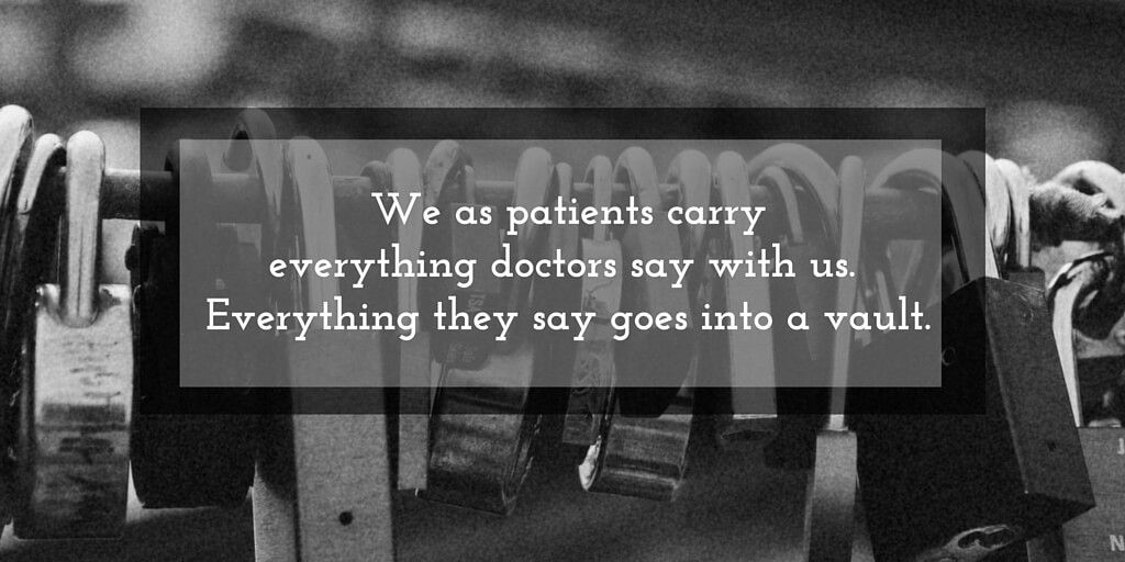 We as patients carry everything doctors say with us.