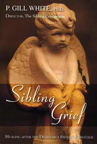 Sibling Grief: Healing After the Death of a Sister or Brother (by P. Gill White, PhD)