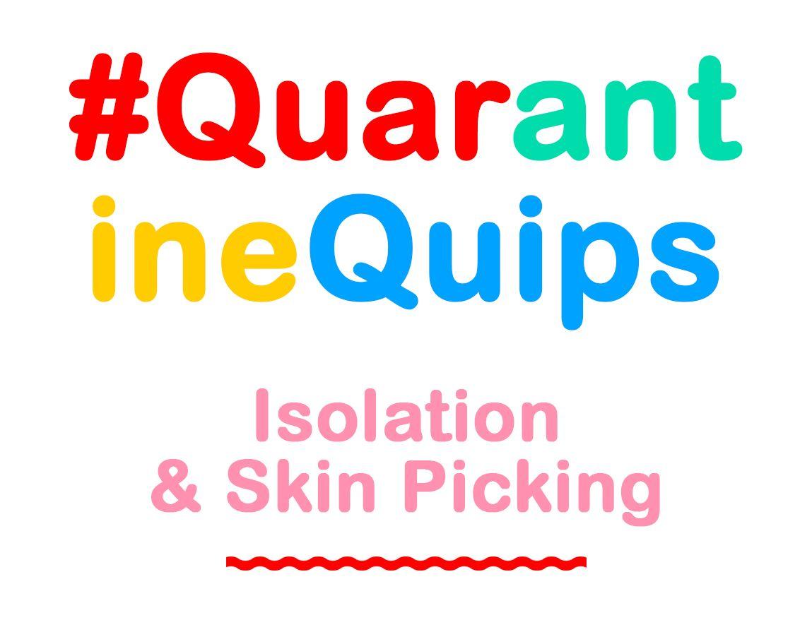 Quarantine Quips: Isolation & Skin Picking