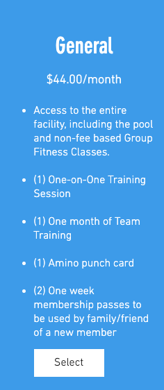 General Membership $44.00/month 1. Access to the entire facility, including the pool and non-fee based Group Fitness Classes. 2. (1) One-on-One Training Session 3. (1) One month of Team Training 4. (1) Amino punch card 5. (2) One week membership passes to
