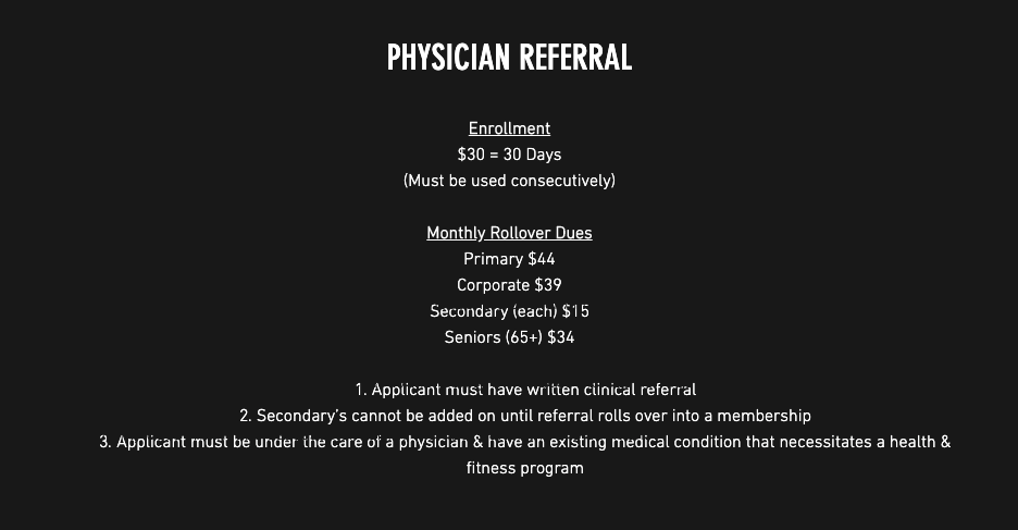 Physician Referral: Enrollment: $30=30 days (must be consecutively); Monthly Rollover Dues: Primary $4.00/month, Corporate $39.00/month, Secondary (each) $15/month, Seniors (65+) $34.00/month; 1. Applicant must have written clinical referral. 2. Secondary