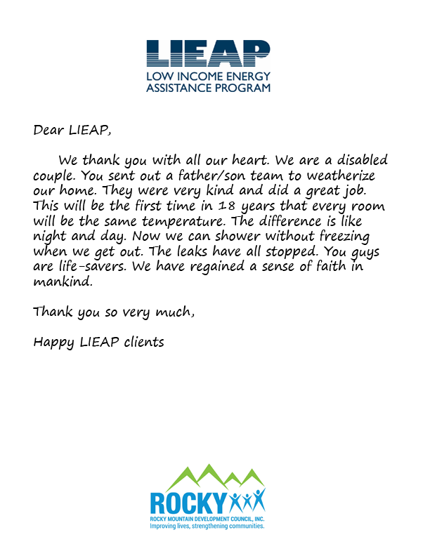 Dear LIEAP,  	We thank you with all our heart. We are a disabled couple. You sent out a father/son team to weatherize our home. They were very kind and did a great job. This will be the first time in 18 years that every room will be the same temperature.