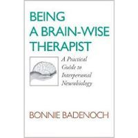 Being A Brain-Wise Therapist: A Practical Guide to Interpersonal Neurobiology by Bonnie Badenoch