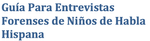 Guide for the Forensic Interviewing of Spanish-Speaking Children(Spanish)