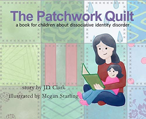 The Patchwork Quilt: A book for children about Dissociative Identity Disorder (DID) by J.D. Clark (Author), Megan Starling (Illustrator)