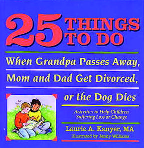 25 Things To Do:  When Grandpa Passes Away, Mom and Dad Get Divorced, or the Dog Dies:  Activities to Help Children Suffering Loss or Change