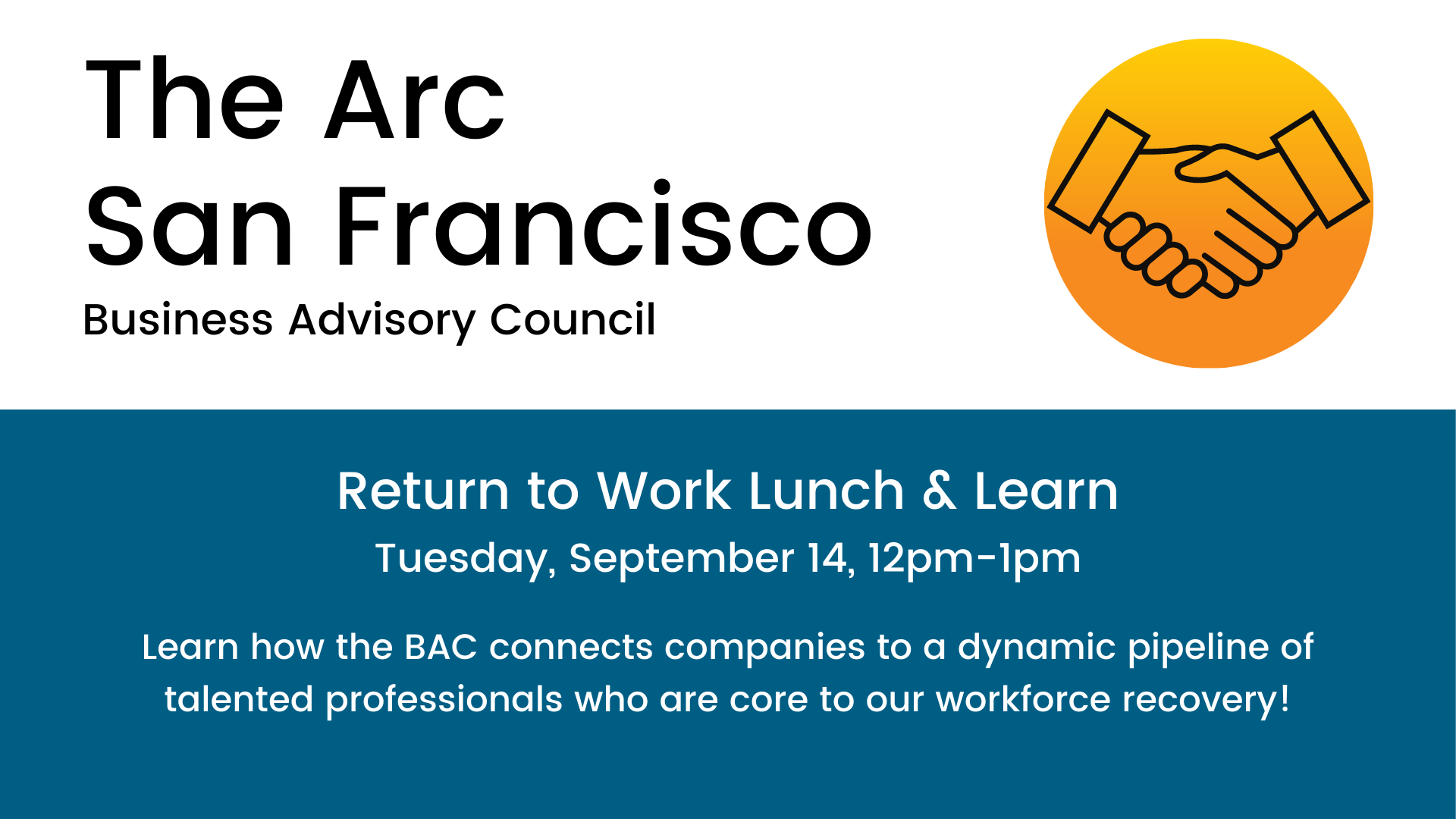 The Arc San Francisco Business Advisory Council Return to Work Lunch & Learn Tuesday, September 14, 12pm-1pm. Learn how the BAC connects companies to a dynamic pipeline of talented professionals who are core to our workforce recovery!