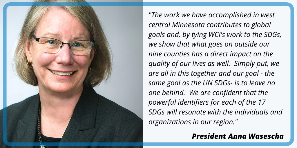 The work we have accomplished in west central Minnesota contributes to global goals and, by tying WCI's work to the SDGs, we show that what goes on outside our nine counties has a direct impact on the quality of our lives as well.  Simply put, we are all