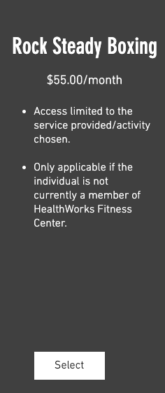 Rock Steady Boxing $55.00/month 1. Access limited to the service provided/activity chosen. 2. Only applicable if the individual is not currently a member of HealthWorks Fitness Center.