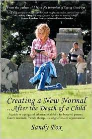 Creating a New Normal...After the Death of a Child: A guide to coping and informational skills for bereaved parents, family members, friends, therapists, and grief related organizations