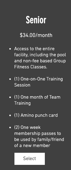 Senior Membership #34.00/month 1. Access to the entire facility, including the pool and non-fee based Group Fitness Classes. 2. (1) One-on-One Training Session 3. (1) One month of Team Training 4. (1) Amino punch card 5. (2) One week membership passes to