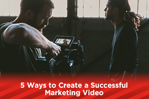 5 Ways to Create a Successful Marketing Video