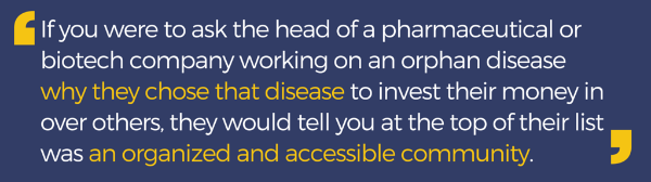 Pull-quote: If you were to ask the head of a pharmaceutical or biotech company working on an orphan disease why they chose that disease to invest their money in over others, they would tell you at the top of their list was an organized and accessible comm