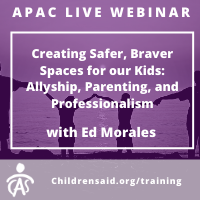 APAC Webinar- Creating Safer, Braver Spaces for our Kids: Allyship, Parenting, and Professionalism