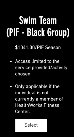 Swim Team (PIF - Black Group) $1,041.00/PIF Season 1. Access limited to the service provided/activity chosen. 2. Only applicable if the individual is not currently a member of HealthWorks Fitness Center.