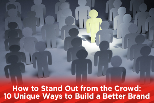 How to Stand Out from the Crowd: 10 Unique Ways to Build a Better Brand