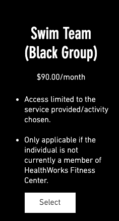 Swim Team (Black Group) $90.00/month 1. Access limited to the service provided/activity chosen. 2. Only applicable if the individual is not currently a member of HealthWorks Fitness Center.