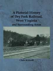 A Pictorial History of Dry Fork Railroad, West Virginia and Surrounding Areas
