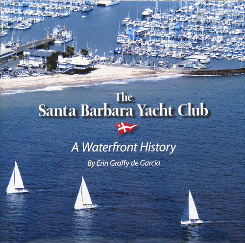 The Santa Barbara Yacht Club A Waterfront History, by Erin Graffy de Garcia, Hard Cover