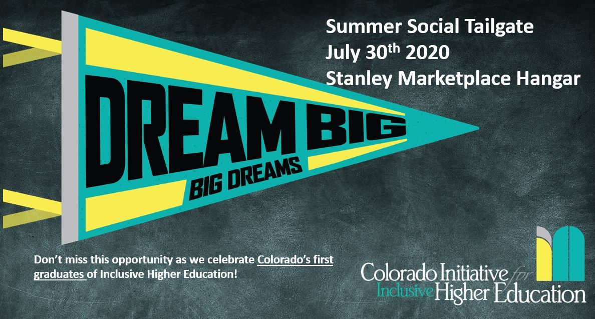 Dream Big, Big Dreams. Summer Social Tailgate July 30th 2020 Stanley Marektplace Hangar; Don't miss this opportunity as we celebrate Colorado's first graduates of inclusive higher education!