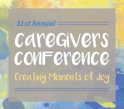 31st Annual Caregivers Conference: Creating Moments of Joy