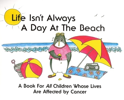 Life Isn't Always A Day At The Beach:  A Book for All Children Whose Lives Are Affected by Cancer