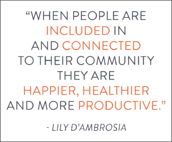 "Image of quote ""When people are included in and connected to their community they are happier, healthier and more productive."" Lily D'Ambrosia"