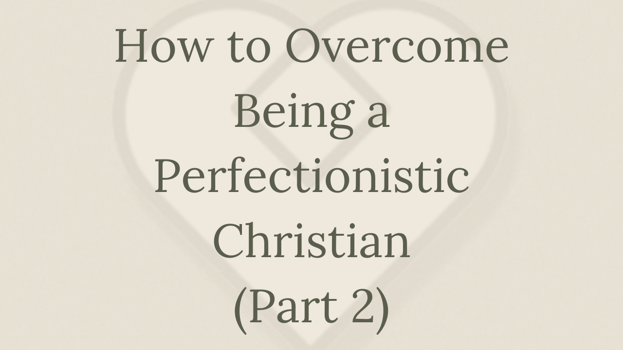 Mental Health Minute: How to Overcome Being a Perfectionistic Christian (Part 2)