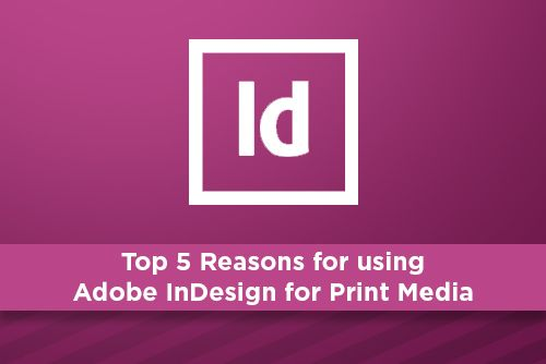 Top 5 Reasons for using Adobe InDesign for Print Media