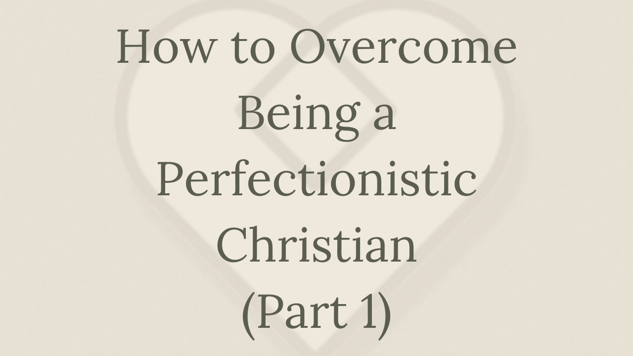 Mental Health Minute: How to Overcome Being a Perfectionistic Christian (Part 1)
